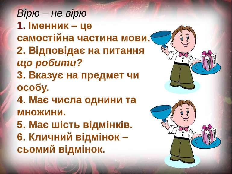 Вірю – не вірю 1. Іменник – це самостійна частина мови. 2. Відповідає на пита...