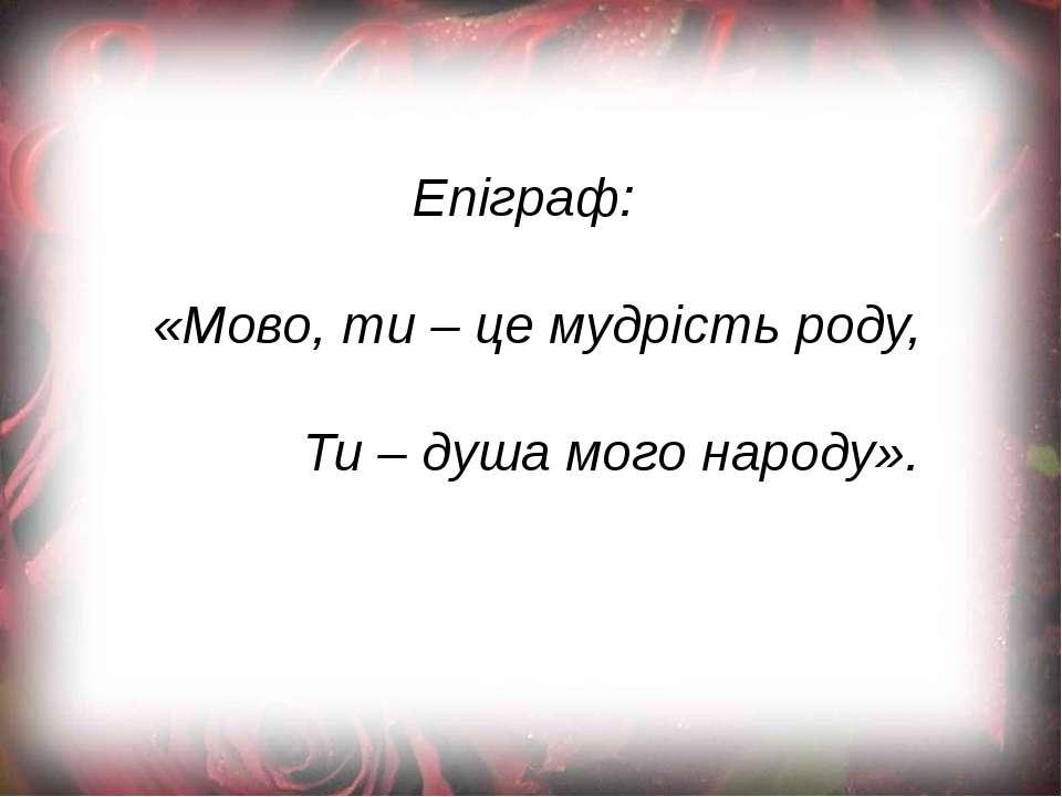 Епіграф: «Мово, ти – це мудрість роду, Ти – душа мого народу».