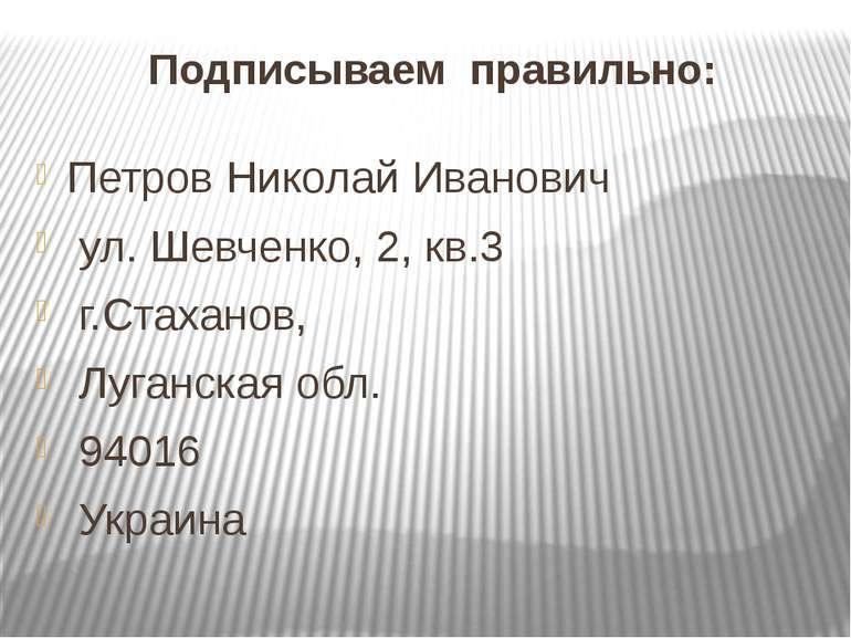 Подписываем правильно: Петров Николай Иванович ул. Шевченко, 2, кв.3 г.Стахан...