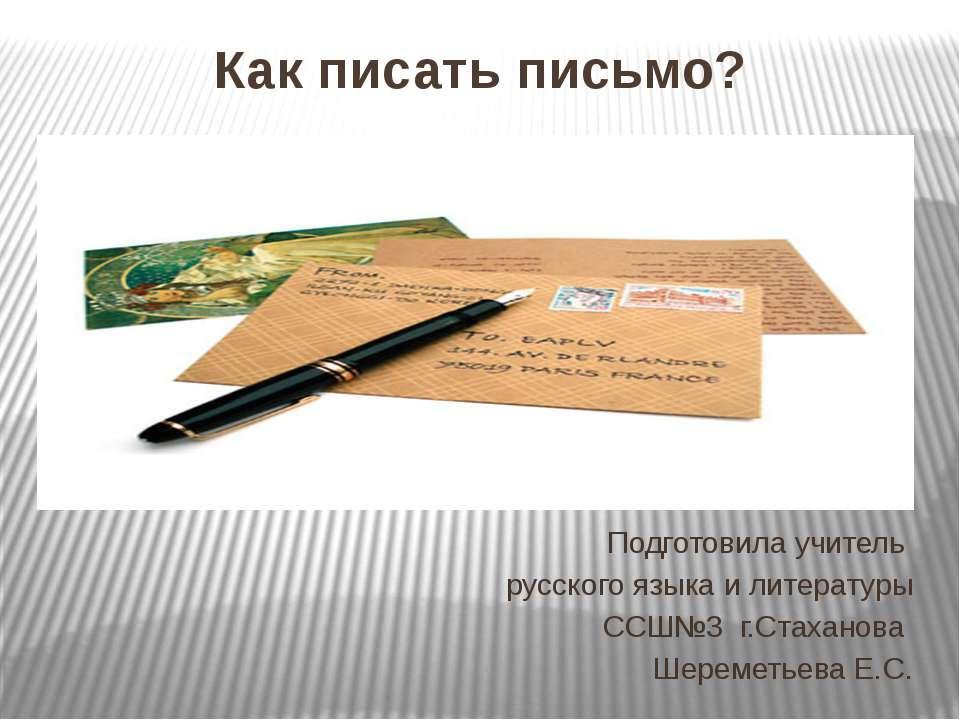 Как писать письмо? Подготовила учитель русского языка и литературы ССШ№3 г.Ст...