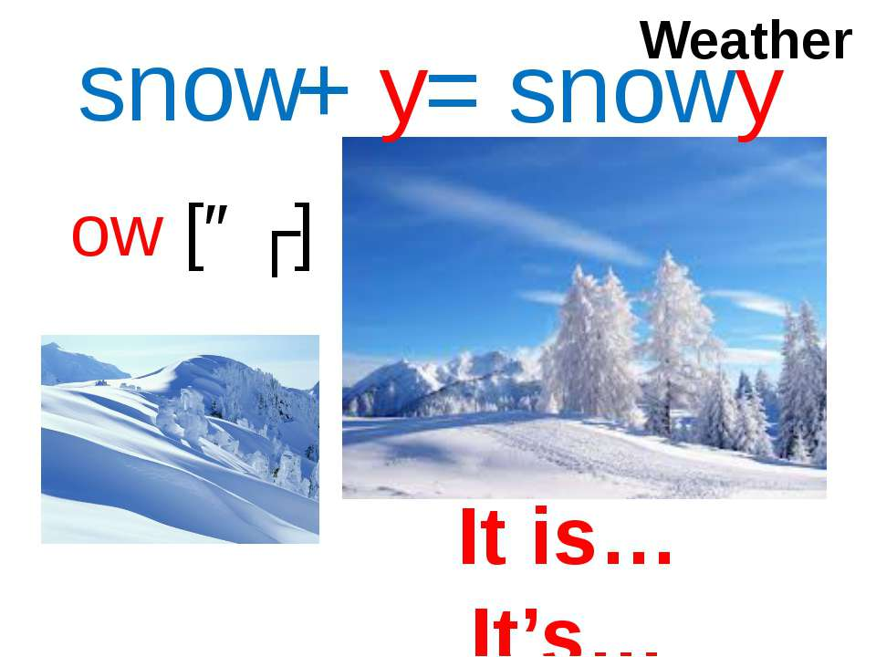 ow [əʊ] snow + y = snowy Weather It is… It's…