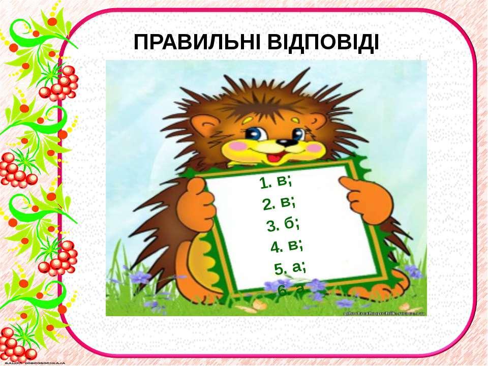 ПРАВИЛЬНІ ВІДПОВІДІ 1. в; 2. в; 3. б; 4. в; 5. а; 6. а.