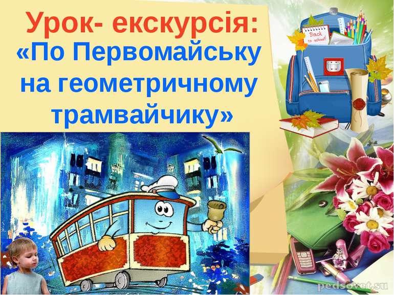 Урок- екскурсія: «По Первомайську на геометричному трамвайчику»