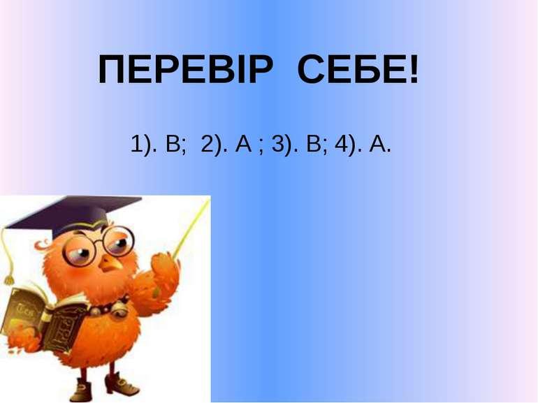 ПЕРЕВІР СЕБЕ! 1). В; 2). А ; 3). В; 4). А.