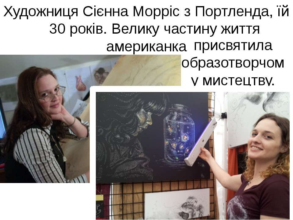 Художниця Сієнна Морріс з Портленда, їй 30 років. Велику частину життя америк...
