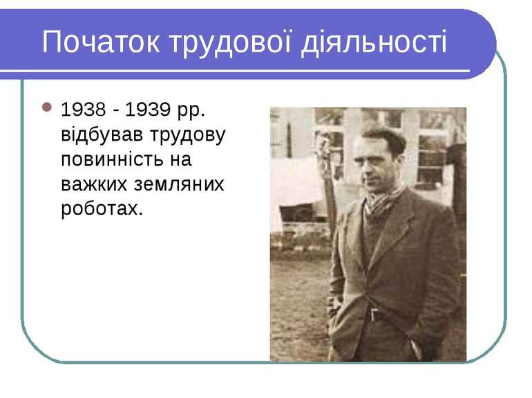Початок трудової діяльності 1938 - 1939 рр. відбував трудову повинність на ва...