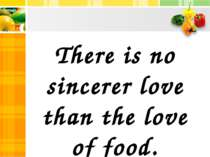 There is no sincerer love than the love of food. George Bernard Show