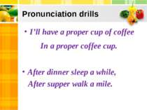 Pronunciation drills I'll have a proper cup of coffee In a proper coffee cup....