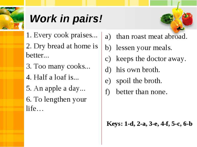 Work in pairs! 1. Every cook praises... 2. Dry bread at home is better... 3. ...