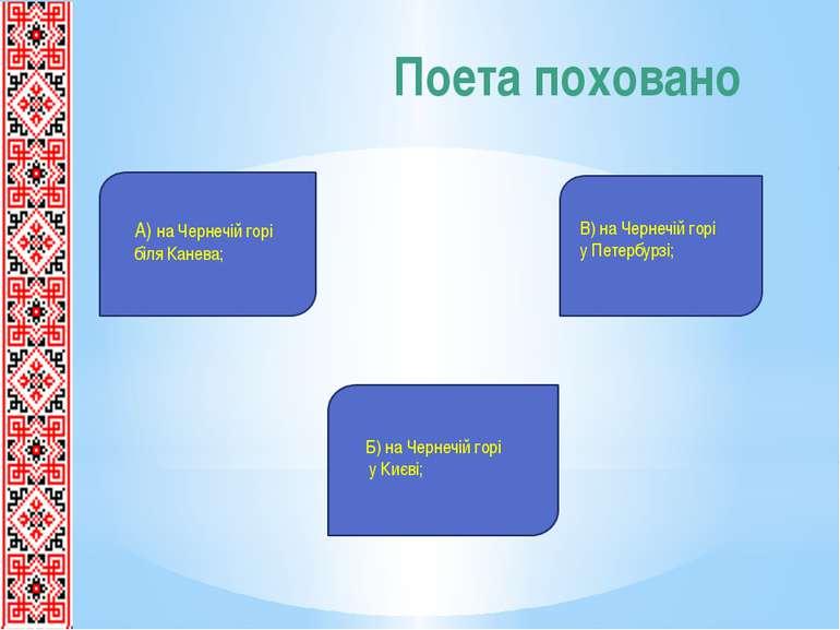 Поета поховано А) на Чернечій горі біля Канева; Б) на Чернечій горі у Києві; ...