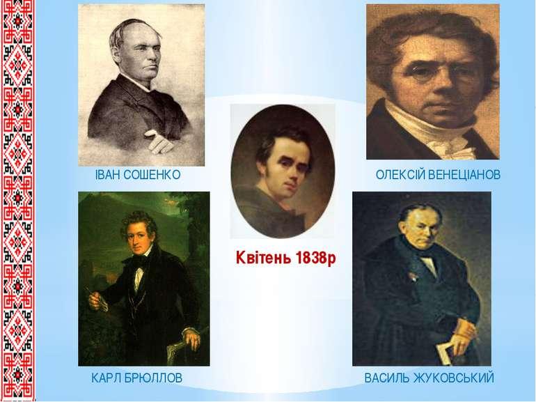 Квітень 1838р КАРЛ БРЮЛЛОВ ВАСИЛЬ ЖУКОВСЬКИЙ ОЛЕКСІЙ ВЕНЕЦІАНОВ ІВАН СОШЕНКО