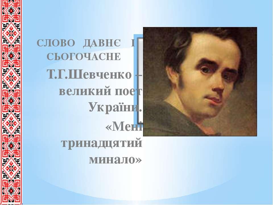 СЛОВО ДАВНЄ І СЬОГОЧАСНЕ Т.Г.Шевченко – великий поет України. «Мені тринадця...