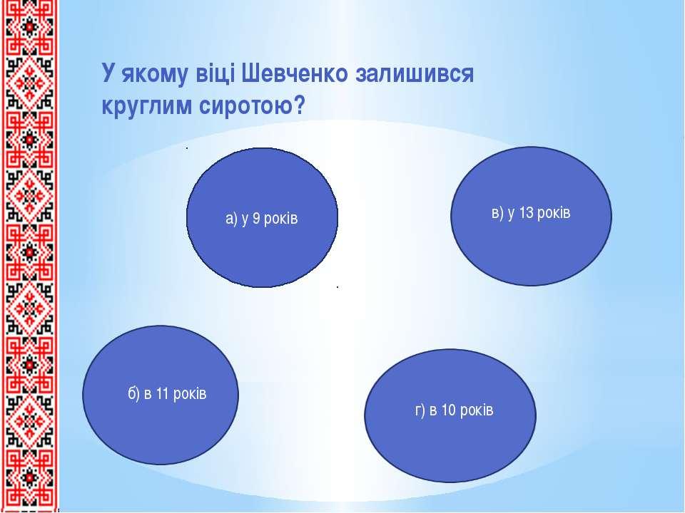 У якому віці Шевченко залишився круглим сиротою? а) у 9 років в) у 13 років б...