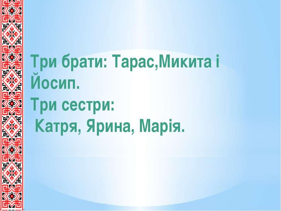 Три брати: Тарас,Микита і Йосип. Три сестри: Катря, Ярина, Марія.