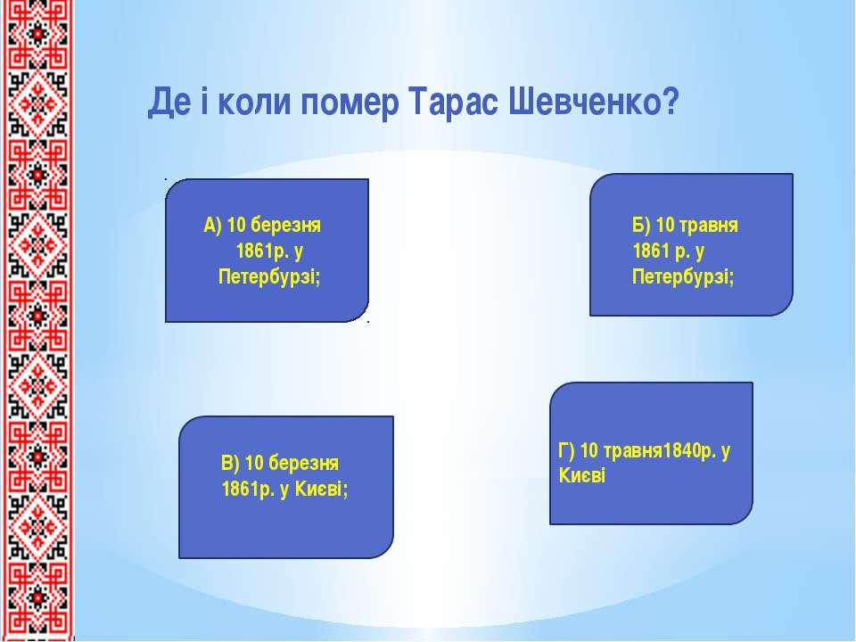 Де і коли помер Тарас Шевченко? А) 10 березня 1861р. у Петербурзі; Б) 10 трав...