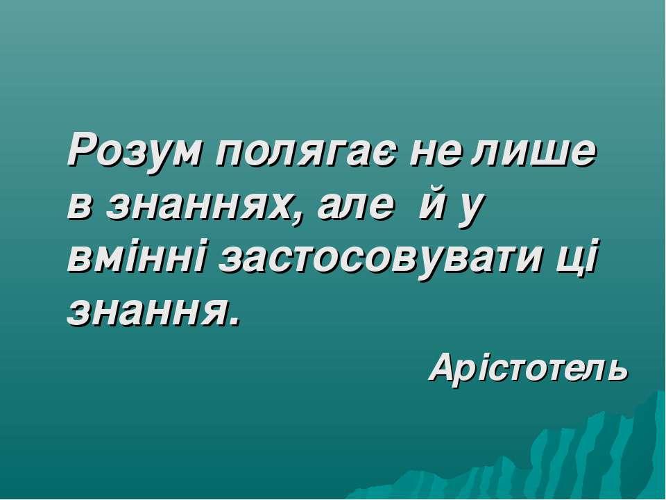 Розум полягає не лише в знаннях, але й у вмінні застосовувати ці знання. Аріс...