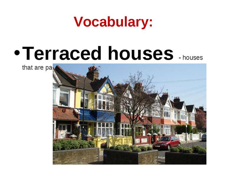 Vocabulary: Terraced houses - houses that are parts of a terrace...
