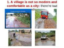 1. A village is not so modern and comfortable as a city: there're bad roads
