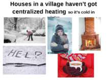 Houses in a village haven't got centralized heating so it's cold in winter