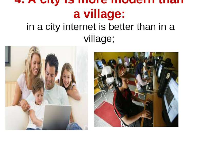 4. A city is more modern than a village: in a city internet is better than in...