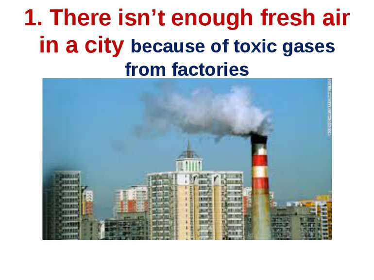 1. There isn't enough fresh air in a city because of toxic gases from factories