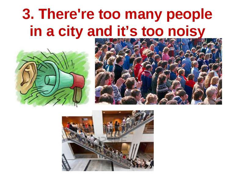 3. There're too many people in a city and it's too noisy