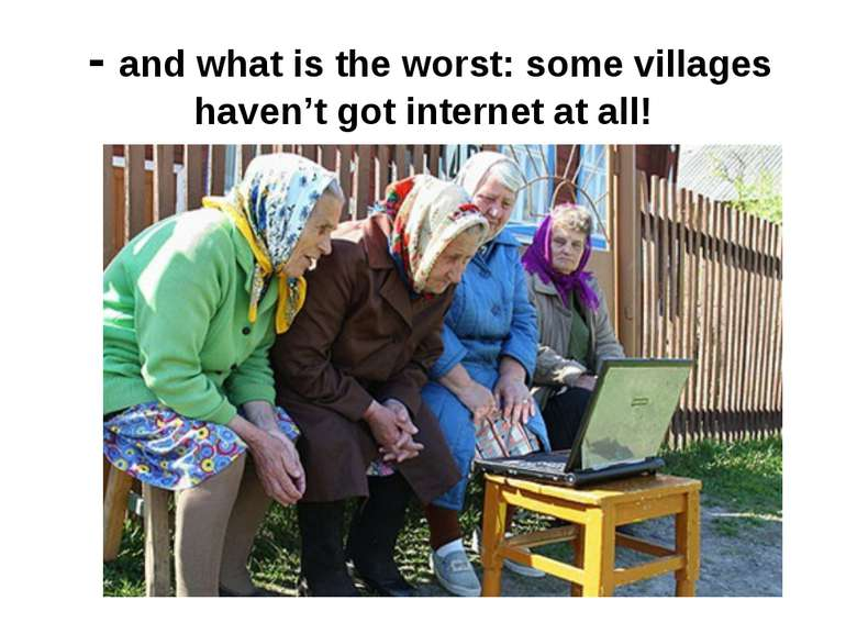 - and what is the worst: some villages haven't got internet at all!