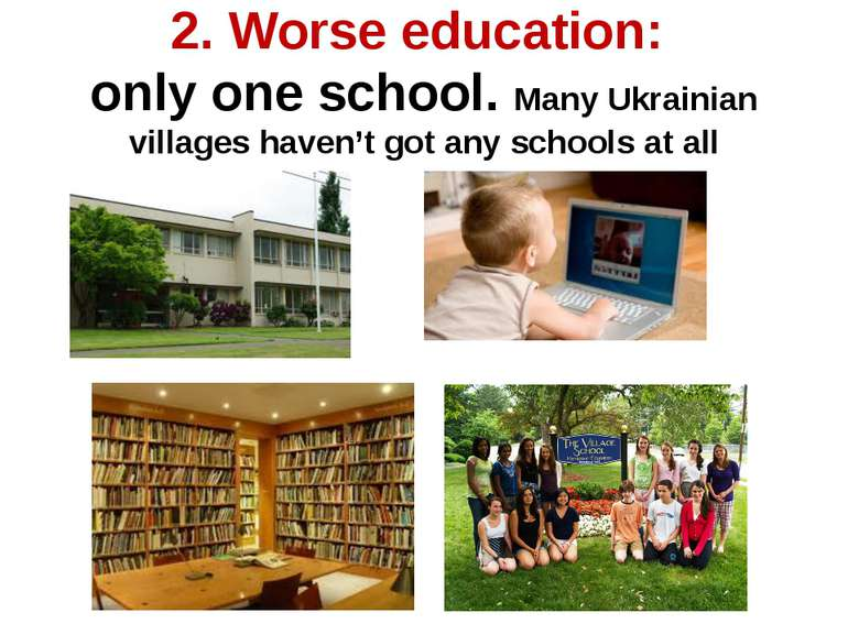 2. Worse education: only one school. Many Ukrainian villages haven't got any ...