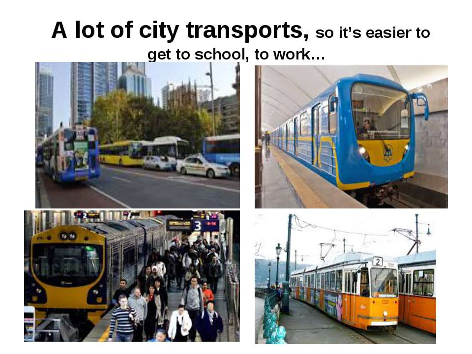 A lot of city transports, so it's easier to get to school, to work…