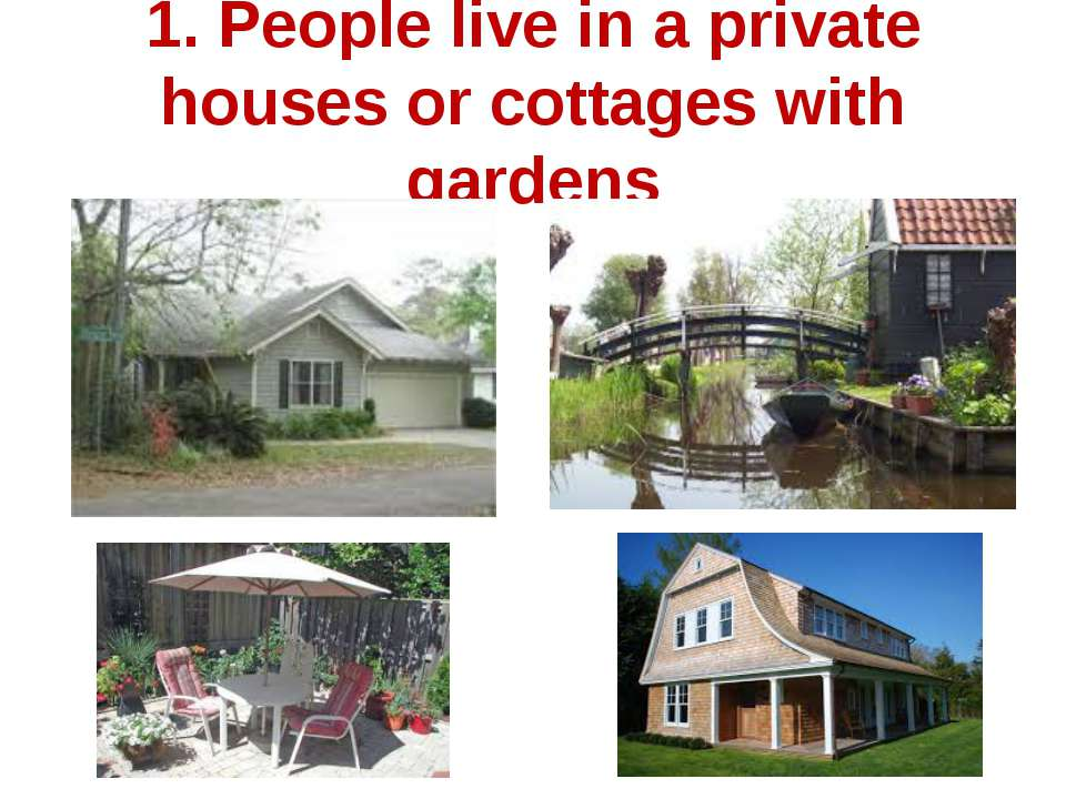 1. People live in a private houses or cottages with gardens