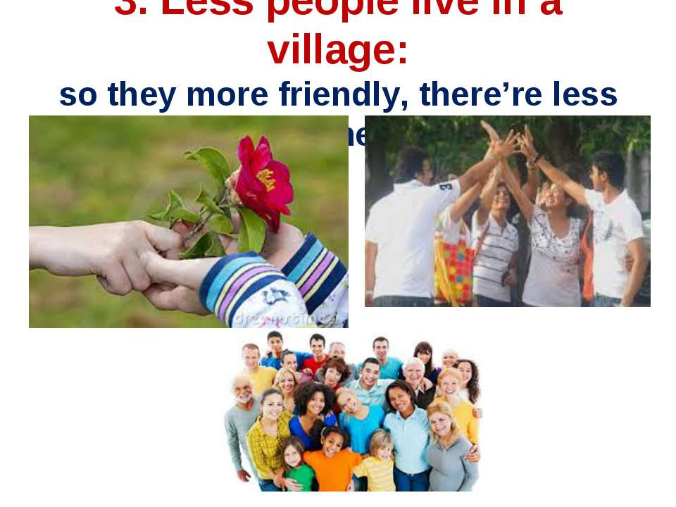 3. Less people live in a village: so they more friendly, there're less crimes