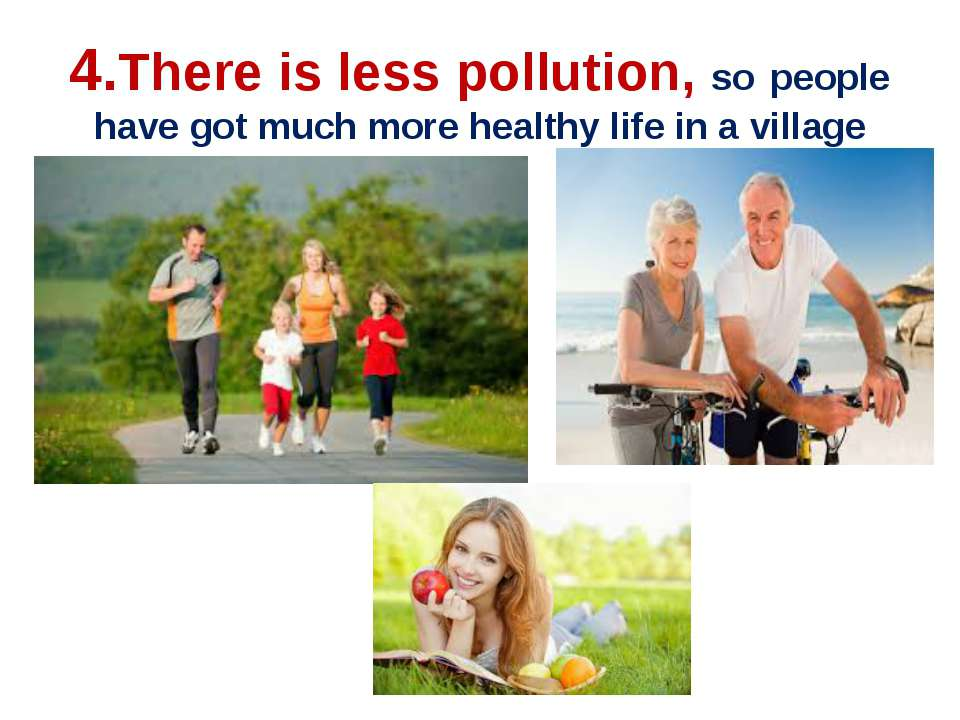 4.There is less pollution, so people have got much more healthy life in a vil...