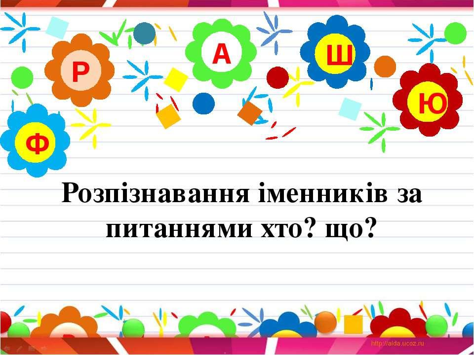 Розпізнавання іменників за питаннями хто? що? А Р Ю Ш Ф