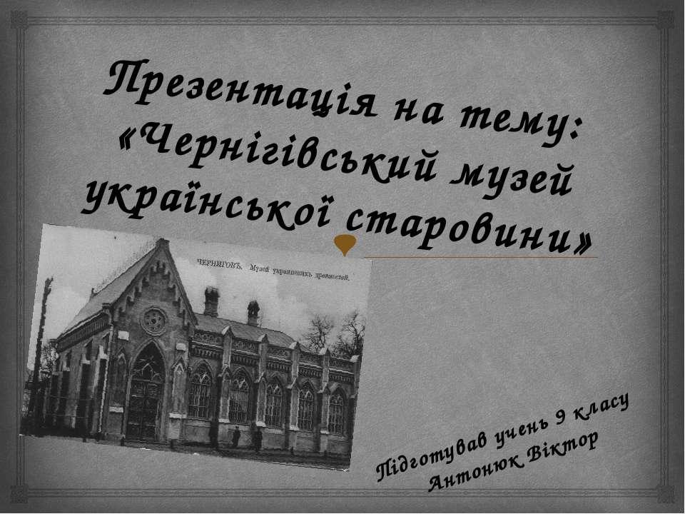 Презентація на тему: «Чернігівський музей української старовини» Підготував у...