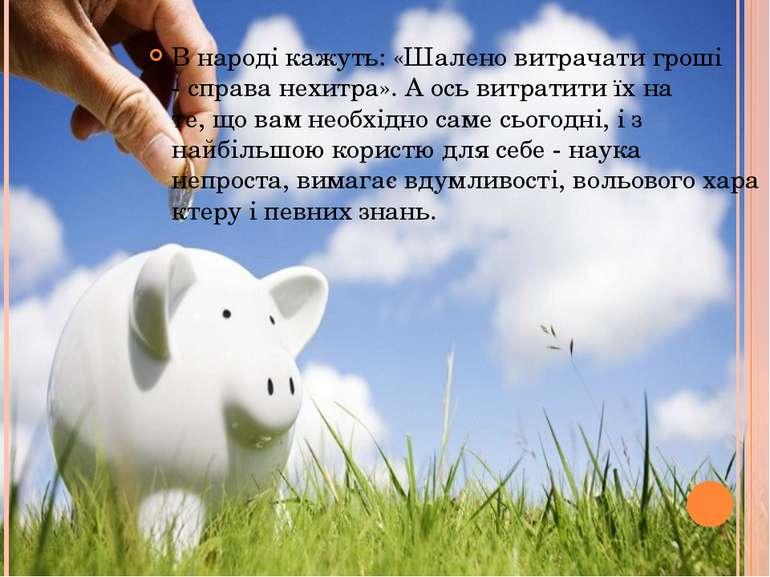 Внароді кажуть:«Шаленовитрачатигроші -справа нехитра».Аосьвитратитиї...