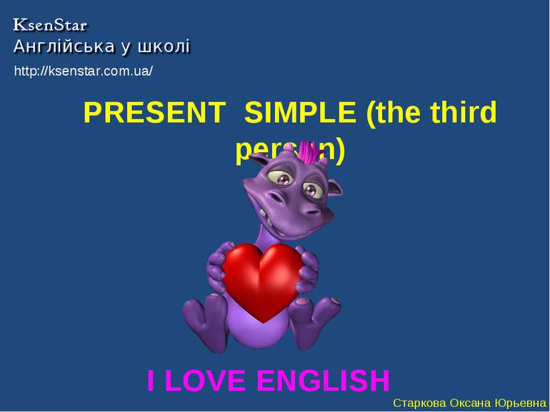 PRESENT SIMPLE (the third person) I LOVE ENGLISH http://ksenstar.com.ua/ Стар...