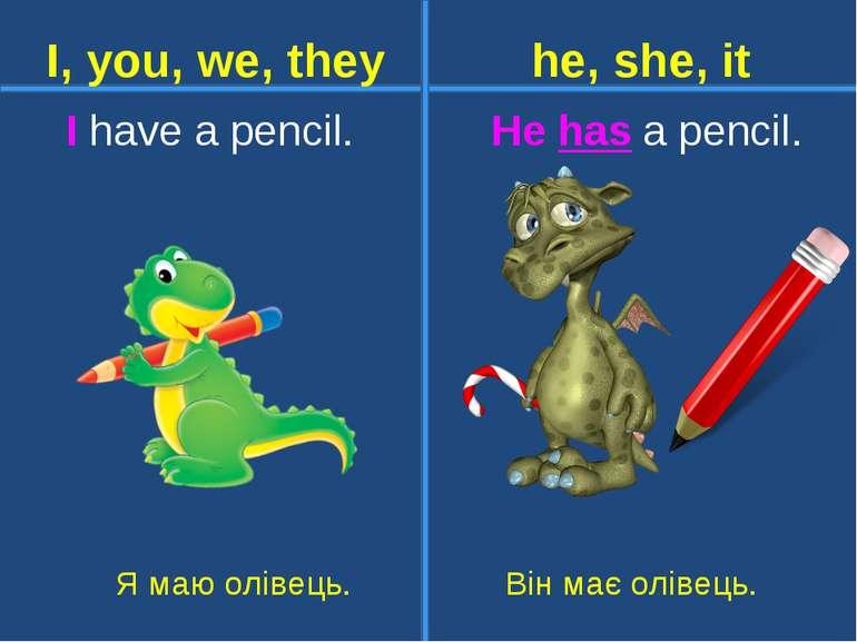 I have a pencil. He has a pencil. Я маю олівець. Він має олівець. I, you, we,...