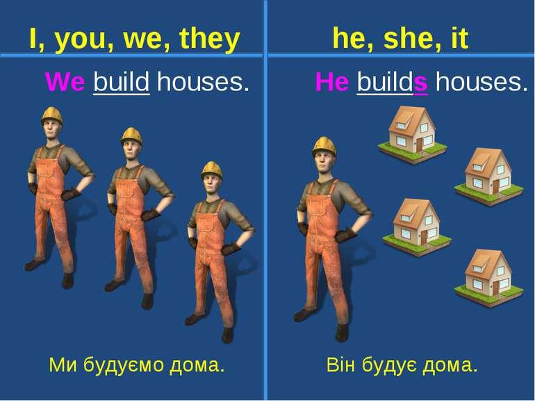 We build houses. He builds houses. Ми будуємо дома. Він будує дома. I, you, w...