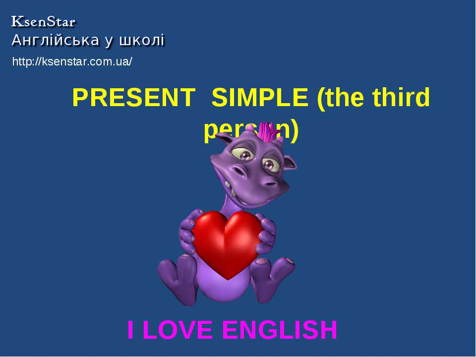 PRESENT SIMPLE (the third person) I LOVE ENGLISH http://ksenstar.com.ua/