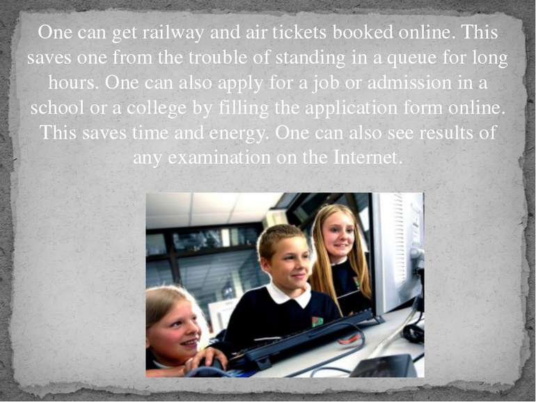 One can get railway and air tickets booked online. This saves one from the tr...