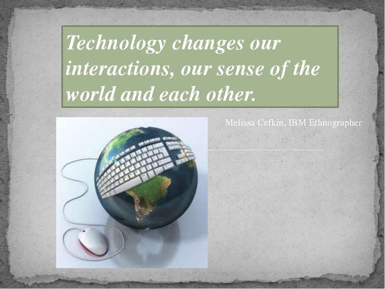 Technology changes our interactions, our sense of the world and each other. M...