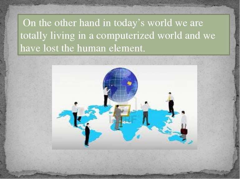 On the other hand in today's world we are totally living in a computerized wo...