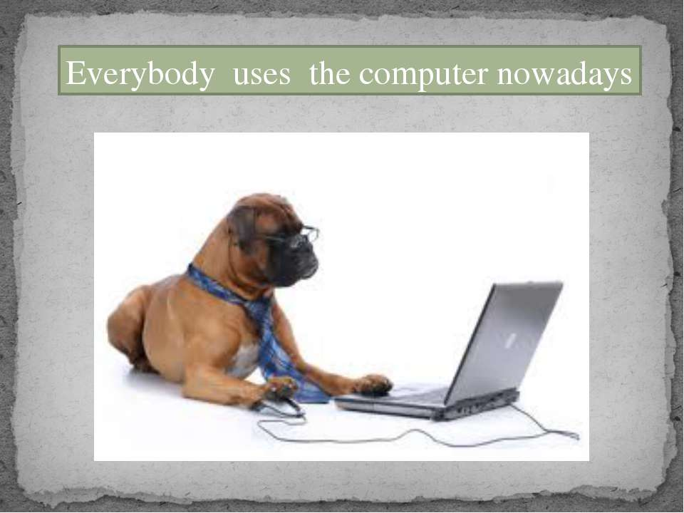 Everybody uses the computer nowadays