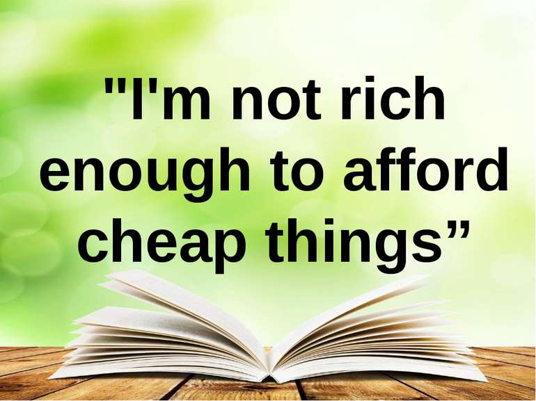 """I'm not rich enough to afford cheap things"""