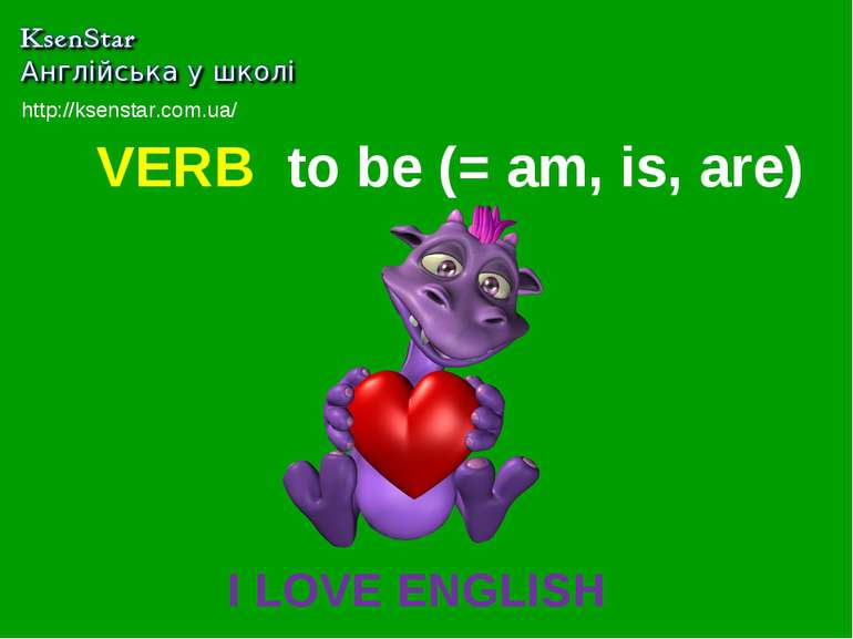 VERB to be (= am, is, are) I LOVE ENGLISH http://ksenstar.com.ua/
