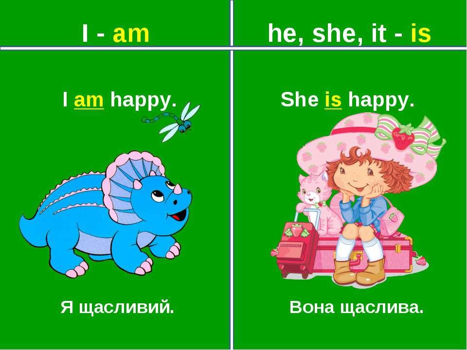 I - am he, she, it - is Я щасливий. Вона щаслива. She is happy. I am happy.