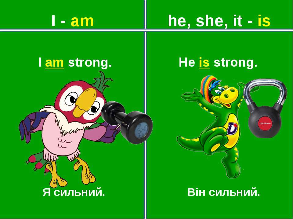 I - am he, she, it - is Я сильний. Він сильний. He is strong. I am strong.