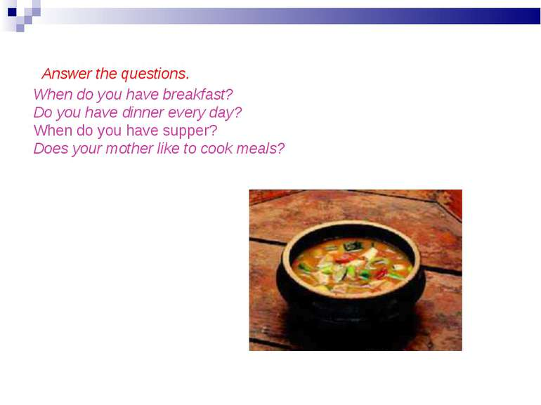 Answer the questions. When do you have breakfast? Do you have dinner every da...