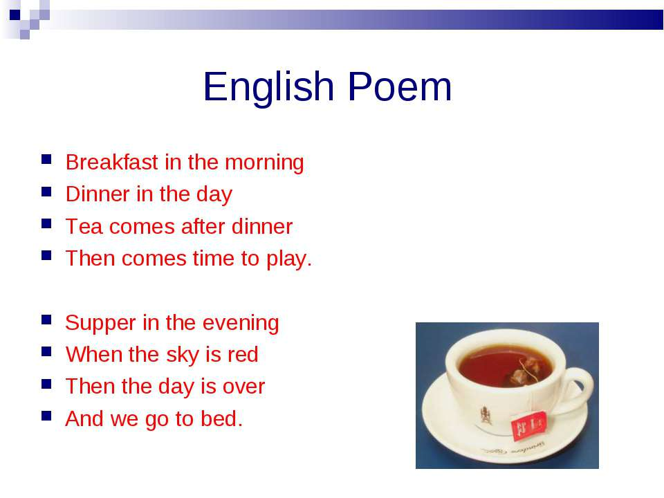 English Poem Breakfast in the morning Dinner in the day Tea comes after dinne...