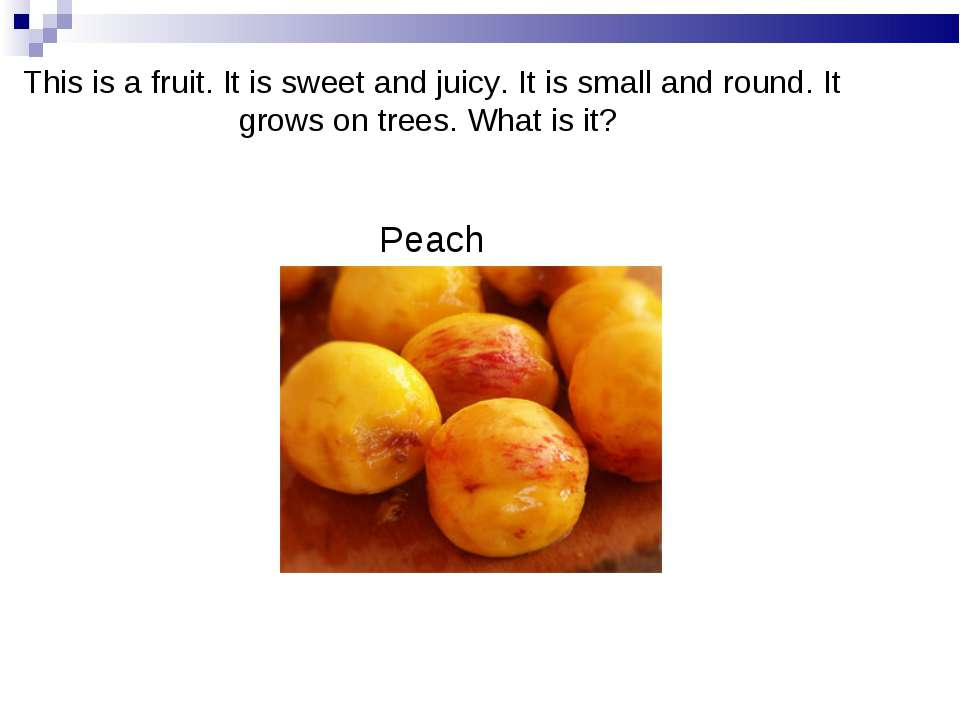 This is a fruit. It is sweet and juicy. It is small and round. It grows on tr...